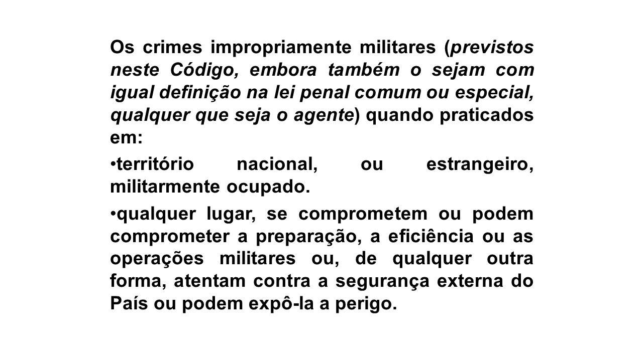 Os crimes impropriamente militares (previstos neste Código, embora também o sejam com igual definição na lei penal comum ou especial, qualquer que seja o agente) quando praticados em: