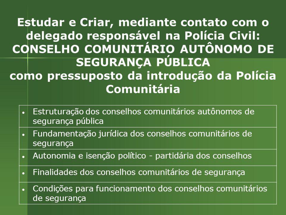 Estudar e Criar, mediante contato com o delegado responsável na Polícia Civil: CONSELHO COMUNITÁRIO AUTÔNOMO DE SEGURANÇA PÚBLICA como pressuposto da introdução da Polícia Comunitária