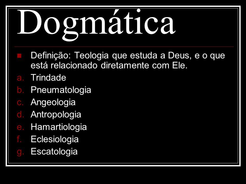 Dogmática Definição: Teologia que estuda a Deus, e o que está relacionado diretamente com Ele. Trindade.
