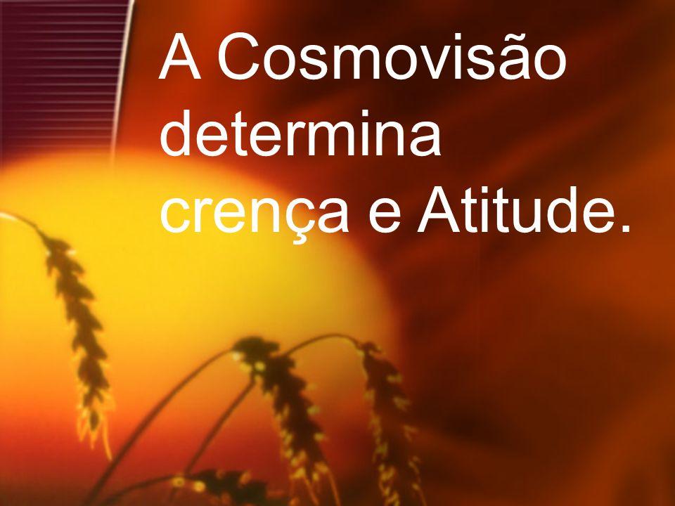 A Cosmovisão determina crença e Atitude.