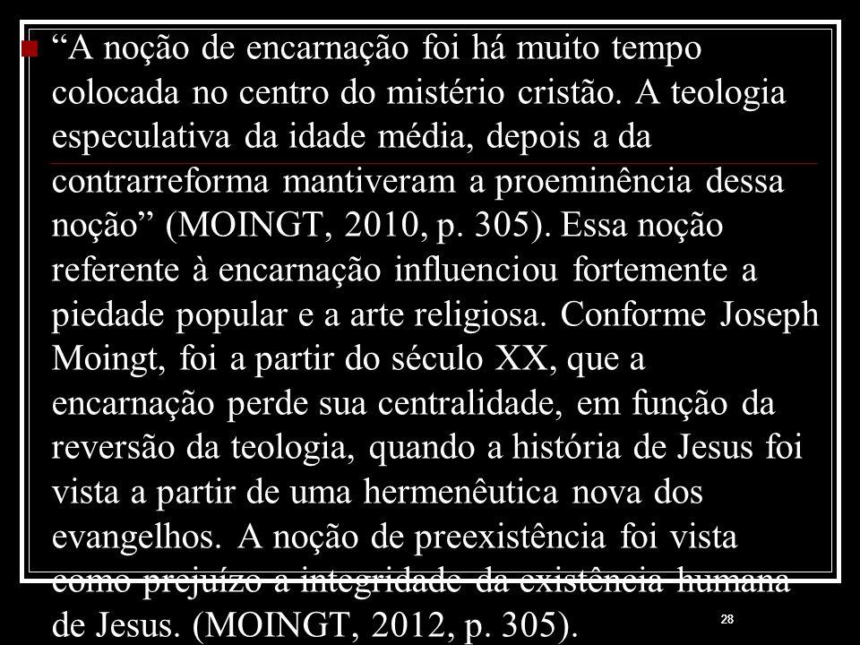 A noção de encarnação foi há muito tempo colocada no centro do mistério cristão. A teologia especulativa da idade média, depois a da contrarreforma mantiveram a proeminência dessa noção (MOINGT, 2010, p. 305). Essa noção referente à encarnação influenciou fortemente a piedade popular e a arte religiosa. Conforme Joseph Moingt, foi a partir do século XX, que a encarnação perde sua centralidade, em função da reversão da teologia, quando a história de Jesus foi vista a partir de uma hermenêutica nova dos evangelhos. A noção de preexistência foi vista como prejuízo a integridade da existência humana de Jesus. (MOINGT, 2012, p. 305).