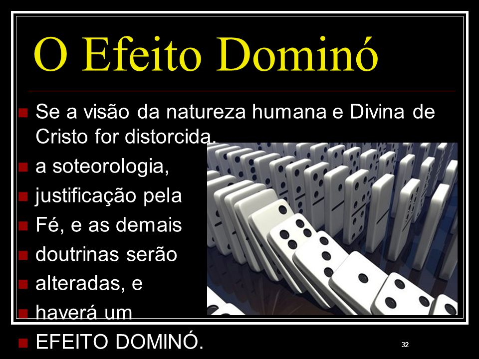 O Efeito Dominó Se a visão da natureza humana e Divina de Cristo for distorcida, a soteorologia, justificação pela.