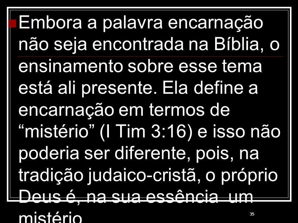 Embora a palavra encarnação não seja encontrada na Bíblia, o ensinamento sobre esse tema está ali presente. Ela define a encarnação em termos de mistério (I Tim 3:16) e isso não poderia ser diferente, pois, na tradição judaico-cristã, o próprio Deus é, na sua essência um mistério.