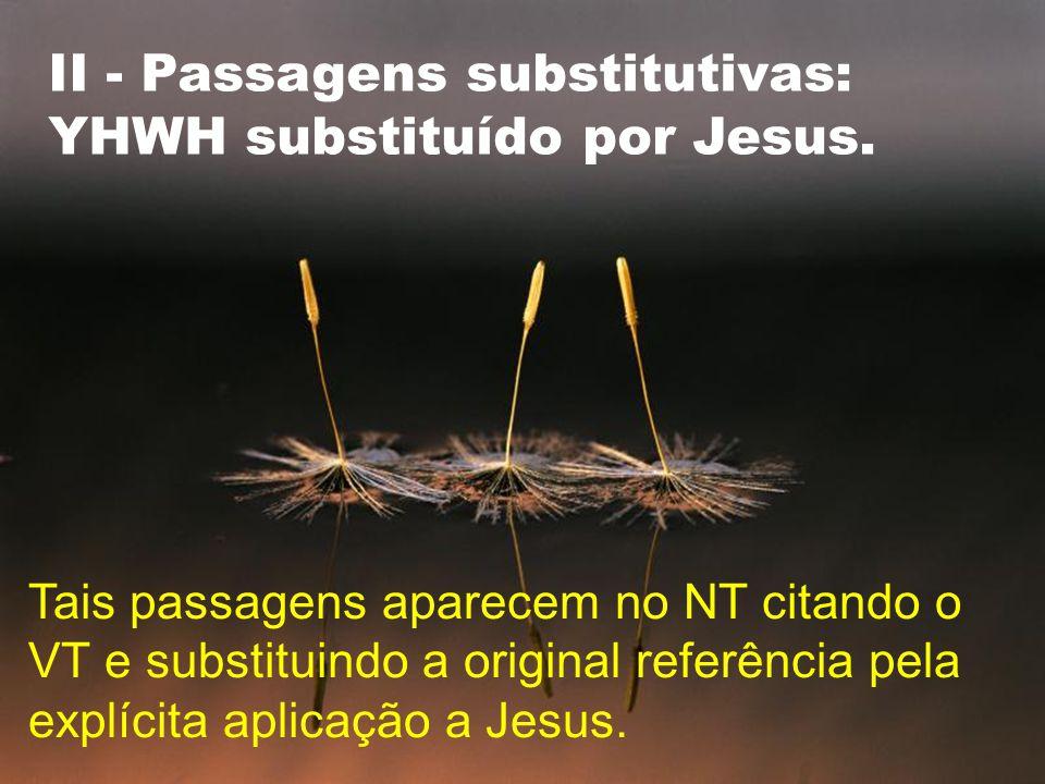 II - Passagens substitutivas: YHWH substituído por Jesus.