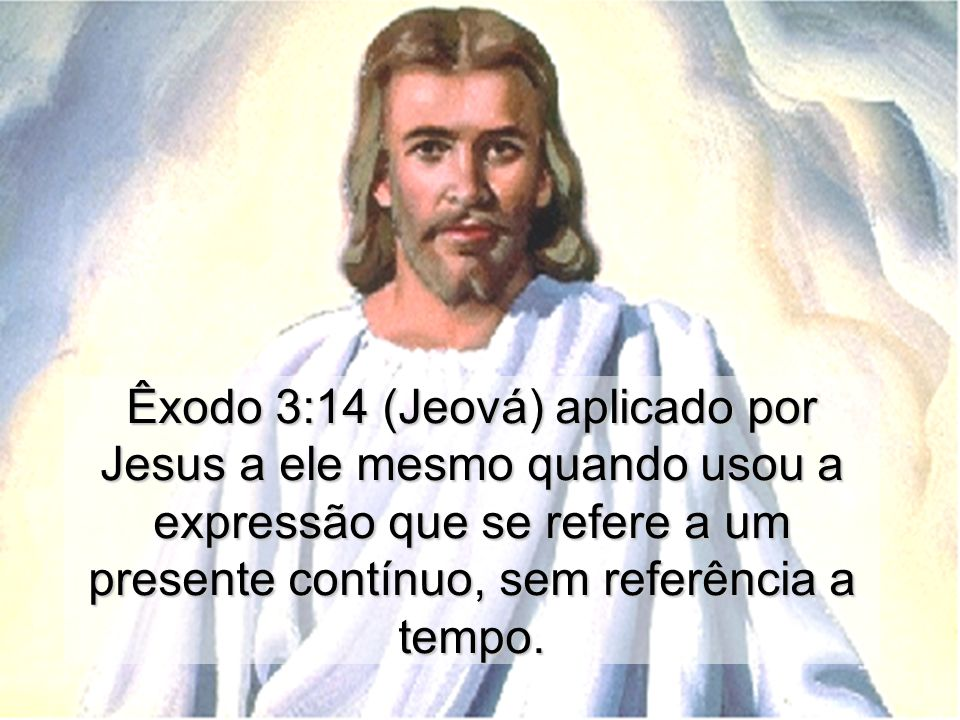 Êxodo 3:14 (Jeová) aplicado por Jesus a ele mesmo quando usou a expressão que se refere a um presente contínuo, sem referência a tempo.