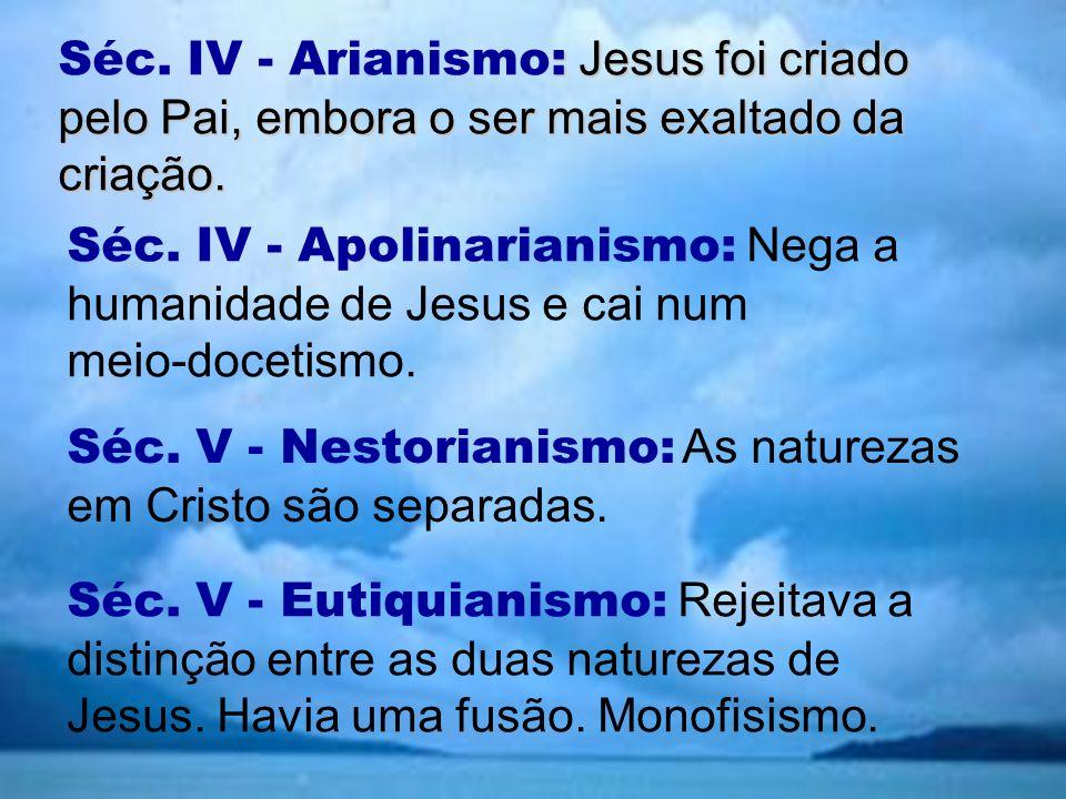 Séc. IV - Arianismo: Jesus foi criado pelo Pai, embora o ser mais exaltado da criação.