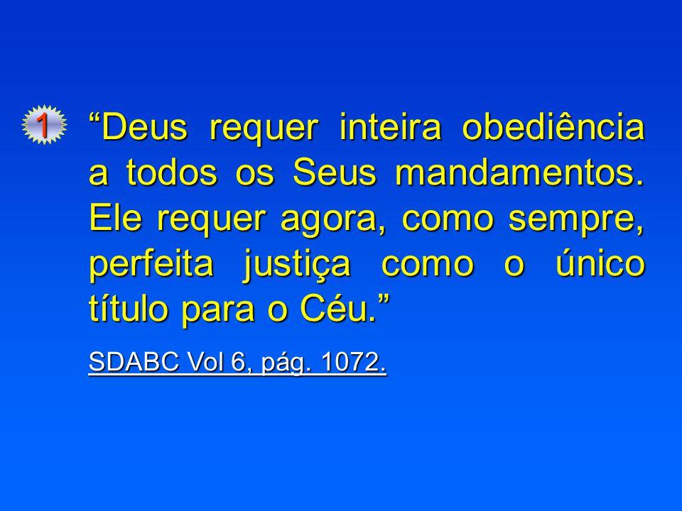 1 Deus requer inteira obediência a todos os Seus mandamentos. Ele requer agora, como sempre, perfeita justiça como o único título para o Céu.