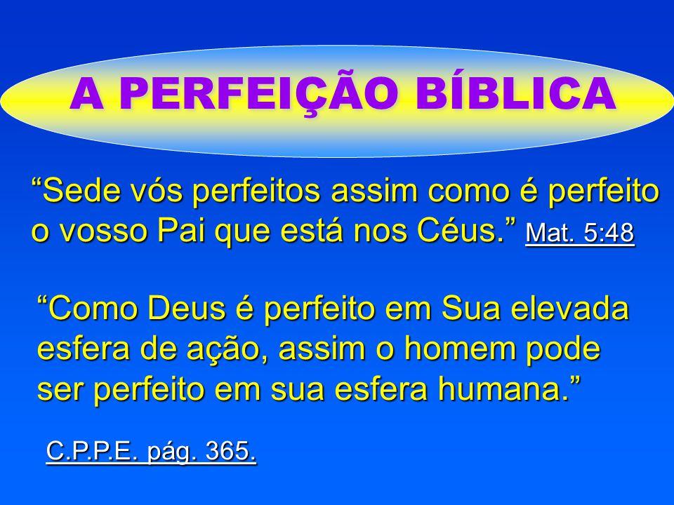 A PERFEIÇÃO BÍBLICA Sede vós perfeitos assim como é perfeito o vosso Pai que está nos Céus. Mat. 5:48.