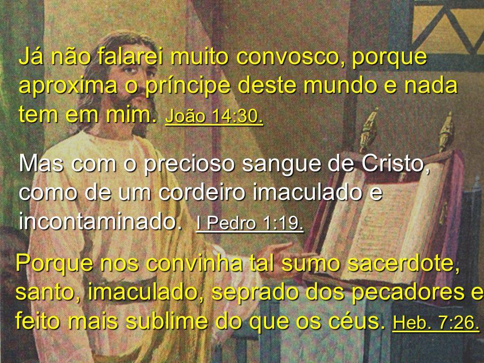 Já não falarei muito convosco, porque aproxima o príncipe deste mundo e nada tem em mim. João 14:30.