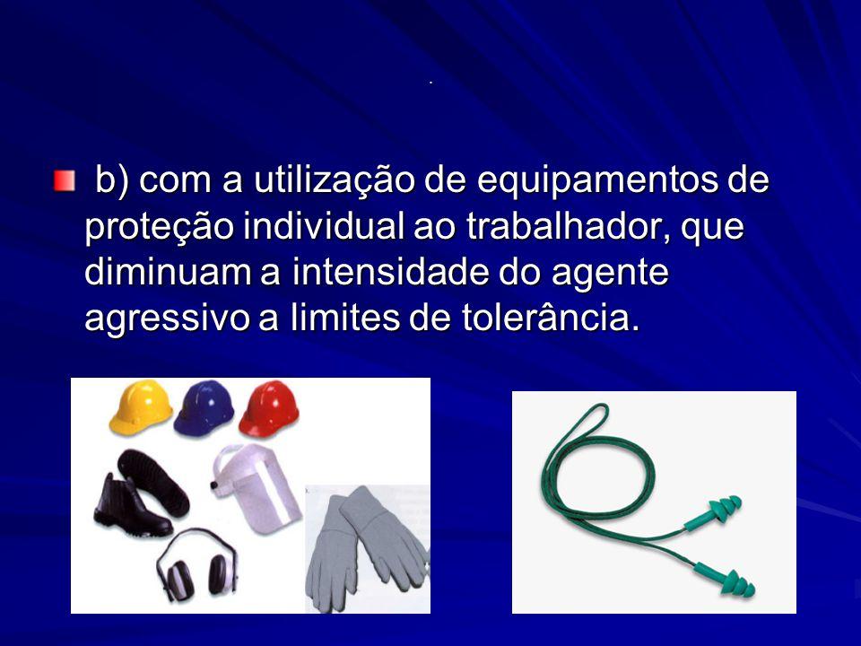 . b) com a utilização de equipamentos de proteção individual ao trabalhador, que diminuam a intensidade do agente agressivo a limites de tolerância.
