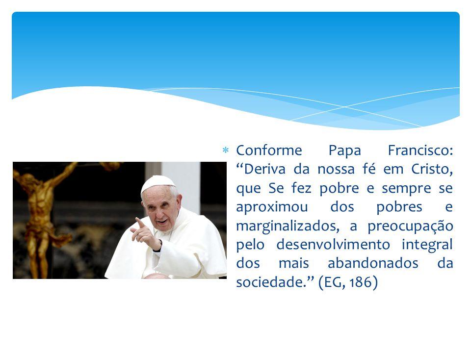 Conforme Papa Francisco: Deriva da nossa fé em Cristo, que Se fez pobre e sempre se aproximou dos pobres e marginalizados, a preocupação pelo desenvolvimento integral dos mais abandonados da sociedade. (EG, 186)