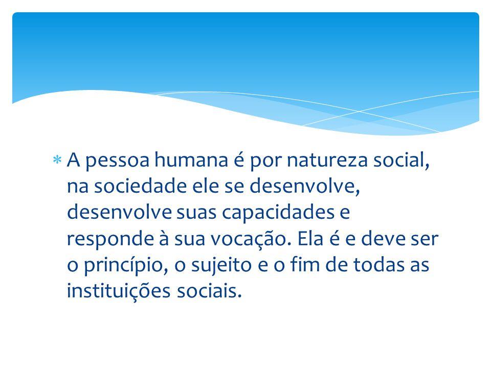 A pessoa humana é por natureza social, na sociedade ele se desenvolve, desenvolve suas capacidades e responde à sua vocação.