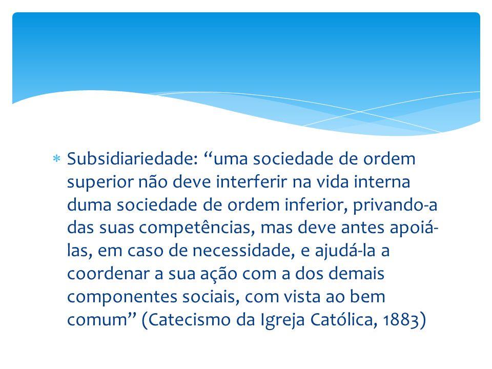 Subsidiariedade: uma sociedade de ordem superior não deve interferir na vida interna duma sociedade de ordem inferior, privando-a das suas competências, mas deve antes apoiá-las, em caso de necessidade, e ajudá-la a coordenar a sua ação com a dos demais componentes sociais, com vista ao bem comum (Catecismo da Igreja Católica, 1883)