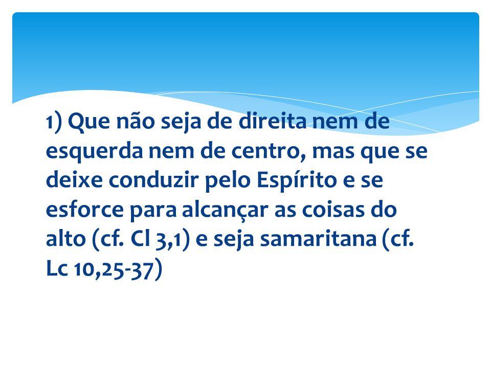 1) Que não seja de direita nem de esquerda nem de centro, mas que se deixe conduzir pelo Espírito e se esforce para alcançar as coisas do alto (cf.