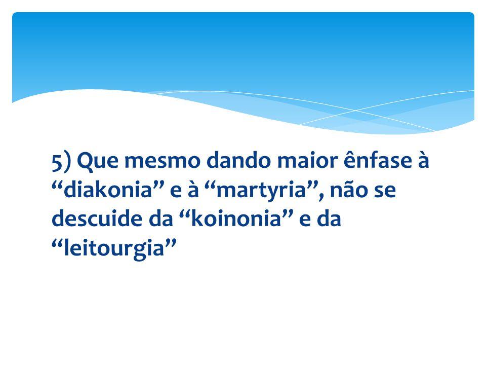 5) Que mesmo dando maior ênfase à diakonia e à martyria , não se descuide da koinonia e da leitourgia