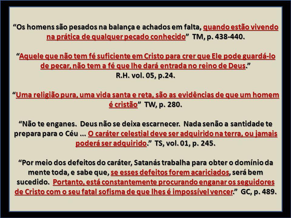 Os homens são pesados na balança e achados em falta, quando estão vivendo na prática de qualquer pecado conhecido TM, p. 438-440.