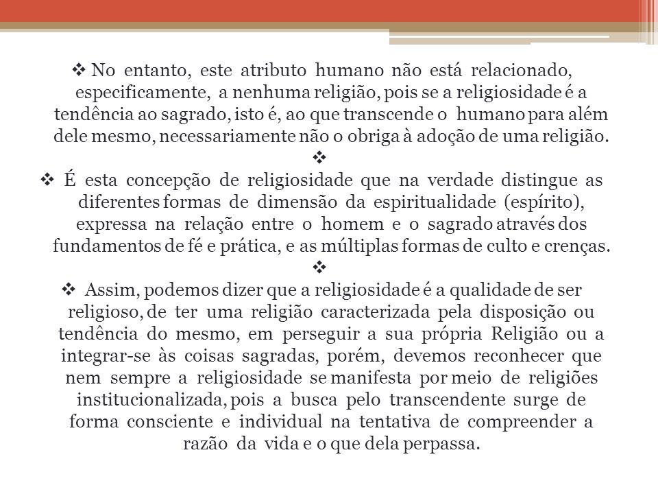No entanto, este atributo humano não está relacionado, especificamente, a nenhuma religião, pois se a religiosidade é a tendência ao sagrado, isto é, ao que transcende o humano para além dele mesmo, necessariamente não o obriga à adoção de uma religião.