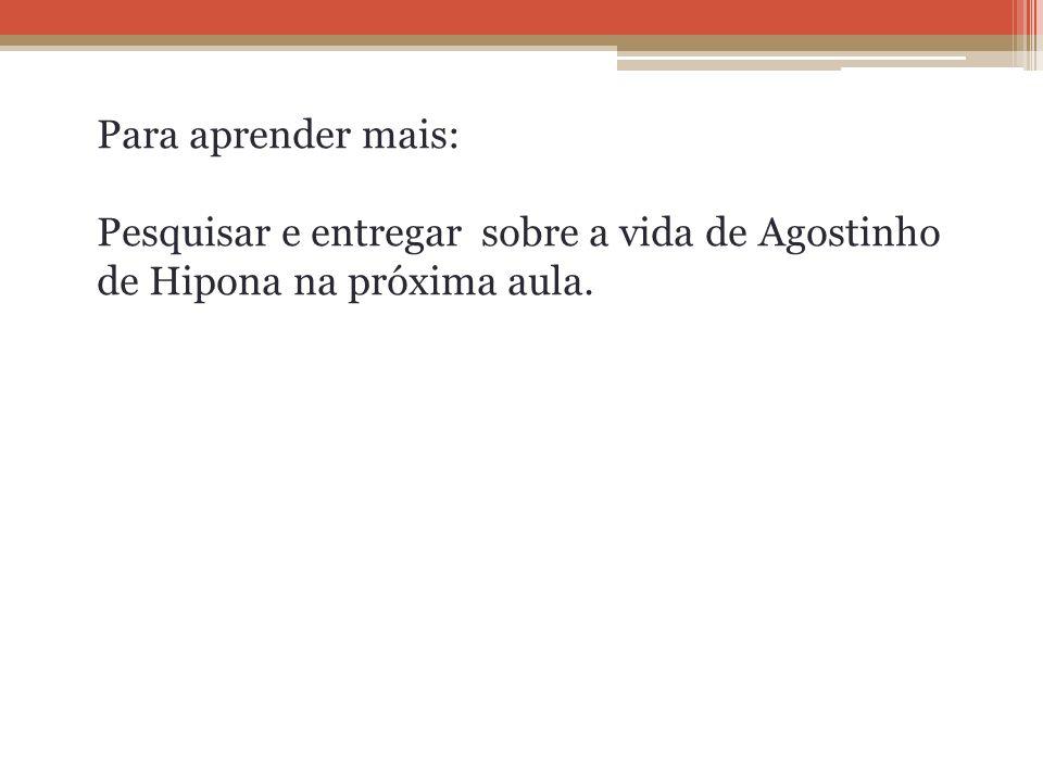 Para aprender mais: Pesquisar e entregar sobre a vida de Agostinho de Hipona na próxima aula.