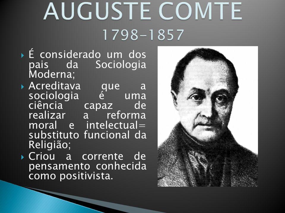 AUGUSTE COMTE 1798-1857 É considerado um dos pais da Sociologia Moderna;