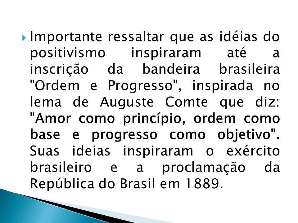 Importante ressaltar que as idéias do positivismo inspiraram até a inscrição da bandeira brasileira Ordem e Progresso , inspirada no lema de Auguste Comte que diz: Amor como princípio, ordem como base e progresso como objetivo .