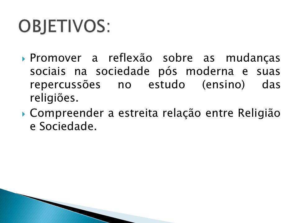 OBJETIVOS: Promover a reflexão sobre as mudanças sociais na sociedade pós moderna e suas repercussões no estudo (ensino) das religiões.