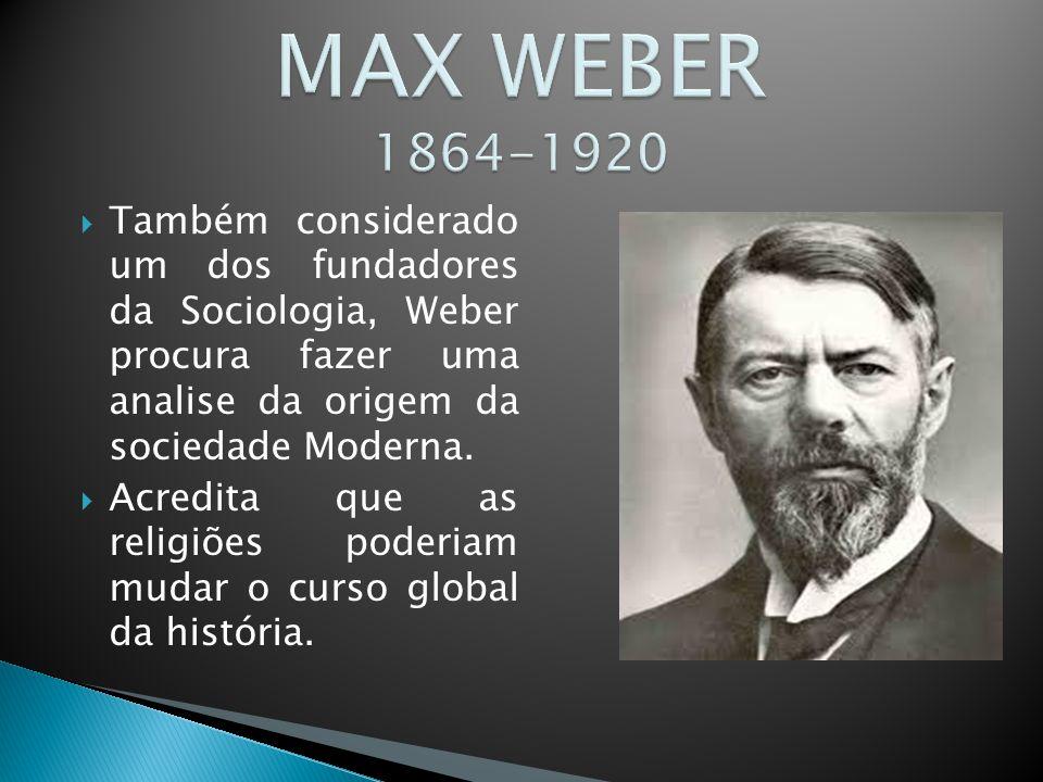 MAX WEBER 1864-1920 Também considerado um dos fundadores da Sociologia, Weber procura fazer uma analise da origem da sociedade Moderna.
