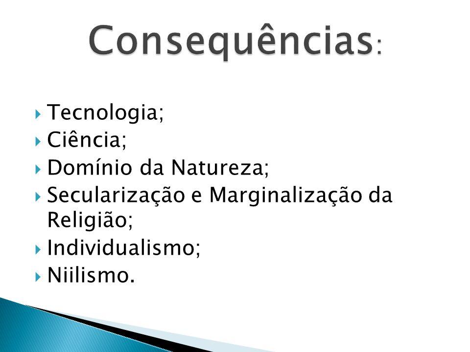 Consequências: Tecnologia; Ciência; Domínio da Natureza;