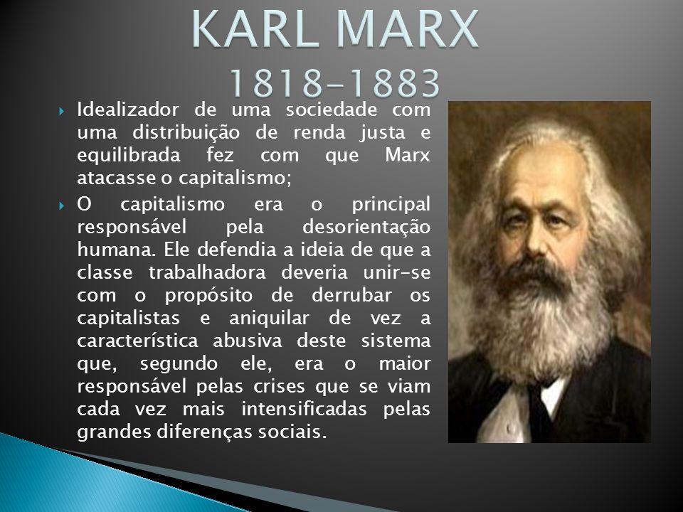 KARL MARX 1818-1883 Idealizador de uma sociedade com uma distribuição de renda justa e equilibrada fez com que Marx atacasse o capitalismo;