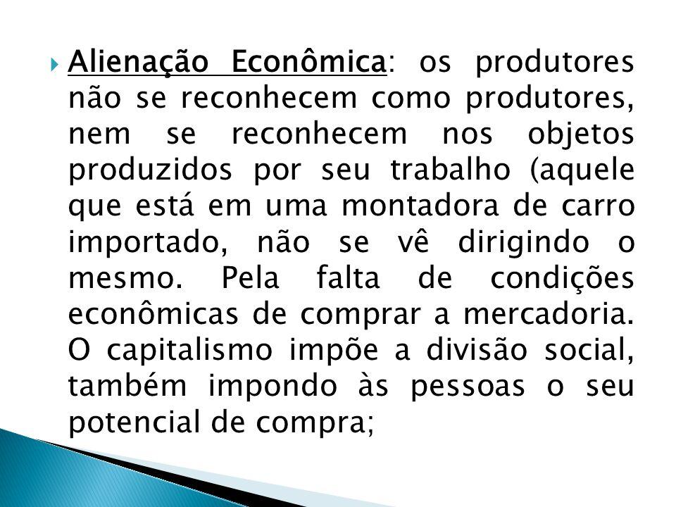 Alienação Econômica: os produtores não se reconhecem como produtores, nem se reconhecem nos objetos produzidos por seu trabalho (aquele que está em uma montadora de carro importado, não se vê dirigindo o mesmo.