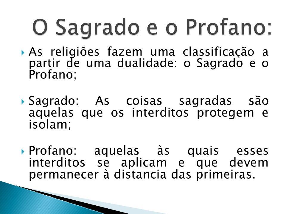 O Sagrado e o Profano: As religiões fazem uma classificação a partir de uma dualidade: o Sagrado e o Profano;
