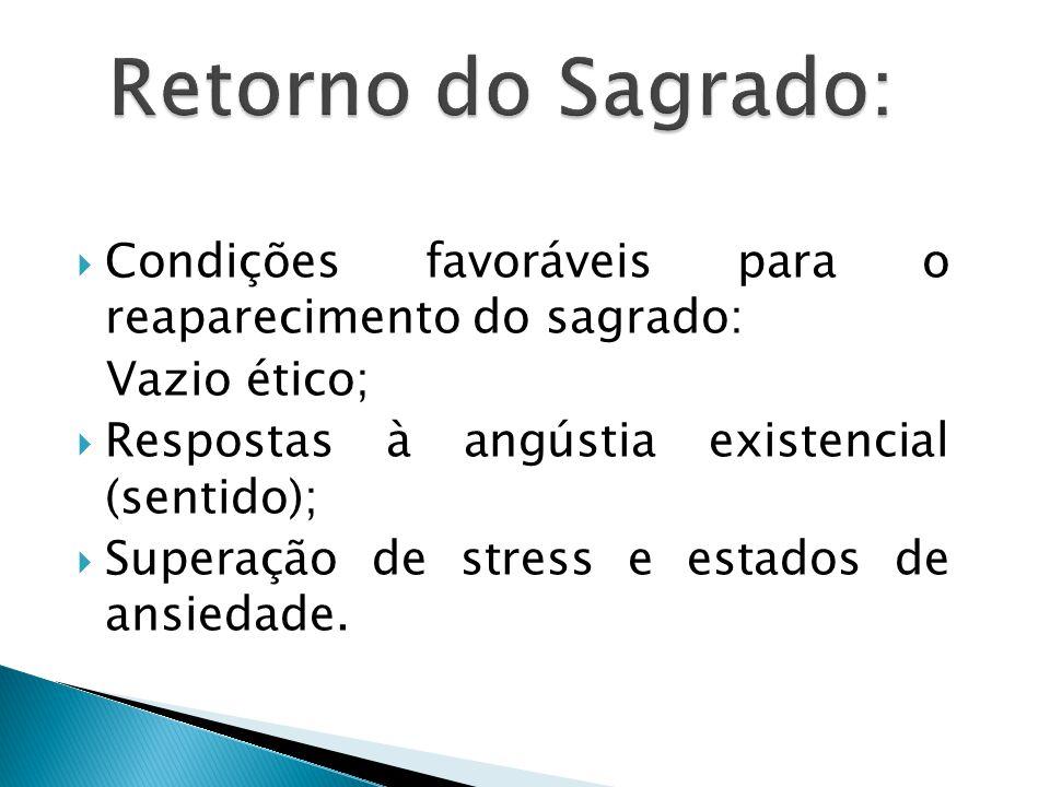 Retorno do Sagrado: Condições favoráveis para o reaparecimento do sagrado: Vazio ético; Respostas à angústia existencial (sentido);