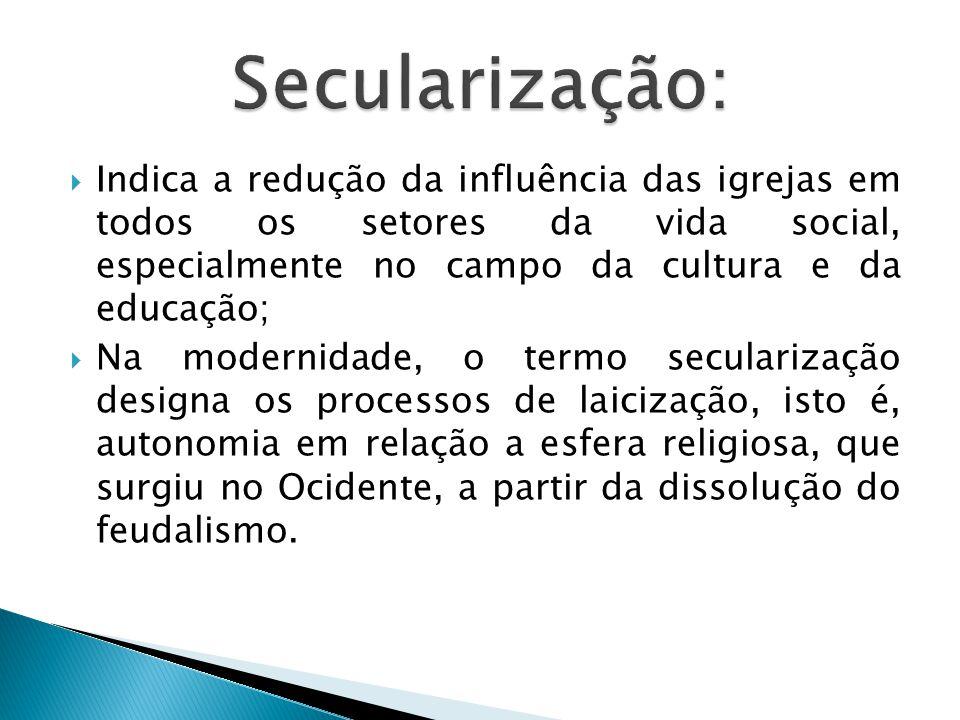 Secularização: Indica a redução da influência das igrejas em todos os setores da vida social, especialmente no campo da cultura e da educação;