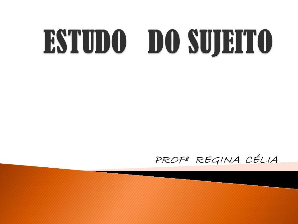 ESTUDO DO SUJEITO PROFª REGINA CÉLIA