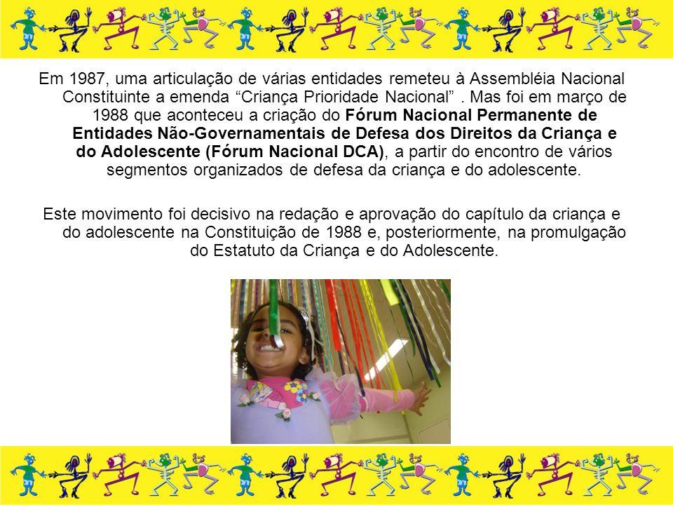 Em 1987, uma articulação de várias entidades remeteu à Assembléia Nacional Constituinte a emenda Criança Prioridade Nacional . Mas foi em março de 1988 que aconteceu a criação do Fórum Nacional Permanente de Entidades Não-Governamentais de Defesa dos Direitos da Criança e do Adolescente (Fórum Nacional DCA), a partir do encontro de vários segmentos organizados de defesa da criança e do adolescente.