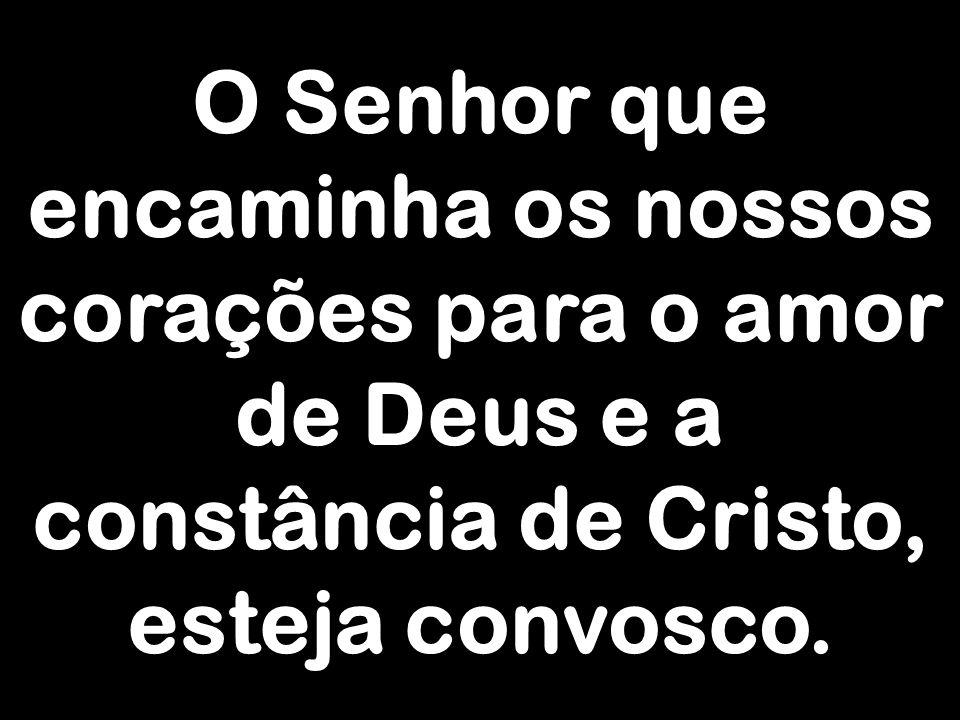 O Senhor que encaminha os nossos corações para o amor de Deus e a constância de Cristo, esteja convosco.