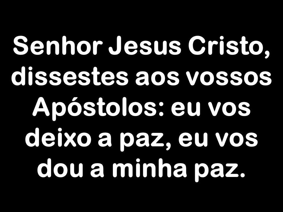 Senhor Jesus Cristo, dissestes aos vossos Apóstolos: eu vos deixo a paz, eu vos dou a minha paz.