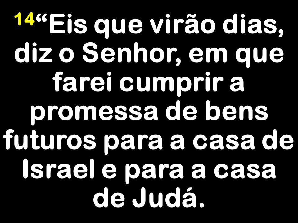 14 Eis que virão dias, diz o Senhor, em que farei cumprir a promessa de bens futuros para a casa de Israel e para a casa de Judá.