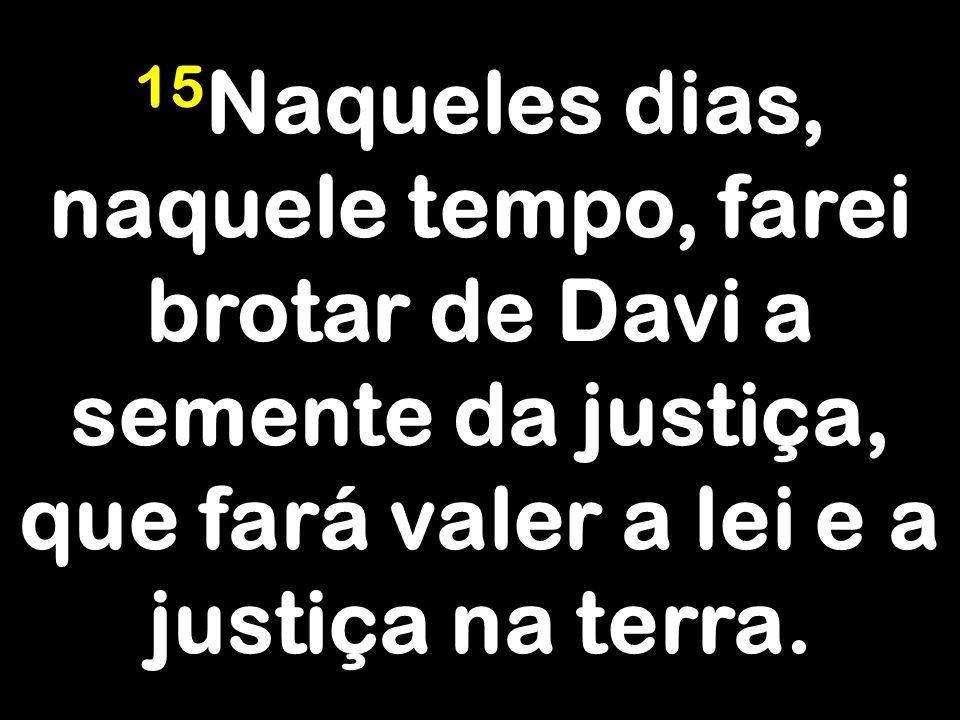15Naqueles dias, naquele tempo, farei brotar de Davi a semente da justiça, que fará valer a lei e a justiça na terra.