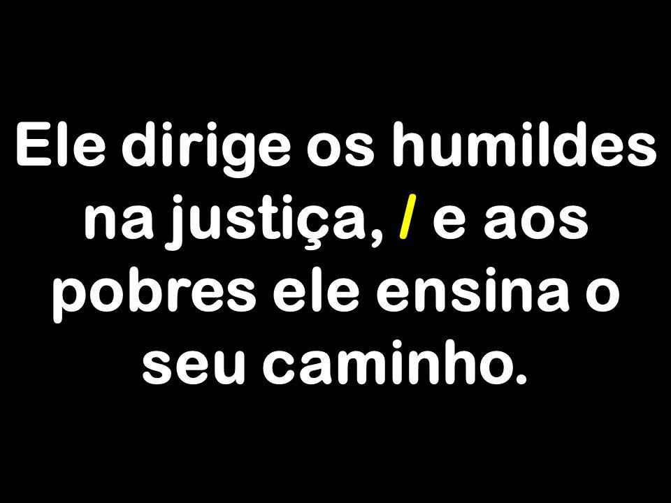 Ele dirige os humildes na justiça, / e aos pobres ele ensina o seu caminho.