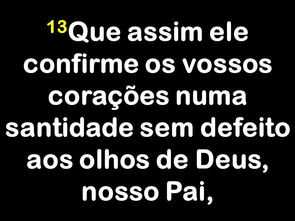 13Que assim ele confirme os vossos corações numa santidade sem defeito aos olhos de Deus, nosso Pai,