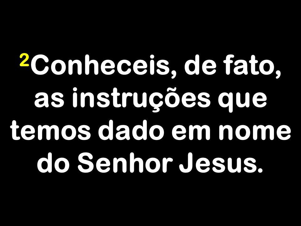 2Conheceis, de fato, as instruções que temos dado em nome do Senhor Jesus.
