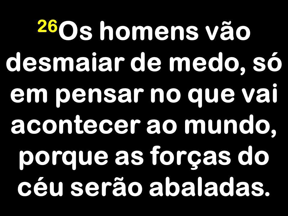 26Os homens vão desmaiar de medo, só em pensar no que vai acontecer ao mundo, porque as forças do céu serão abaladas.