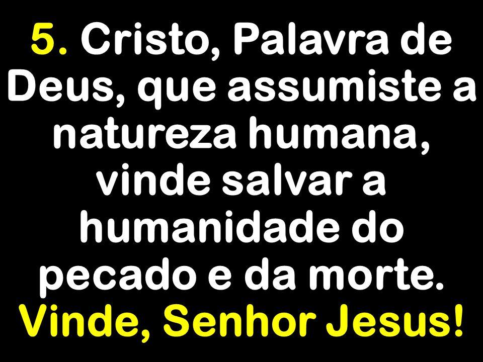 5. Cristo, Palavra de Deus, que assumiste a natureza humana, vinde salvar a humanidade do pecado e da morte.