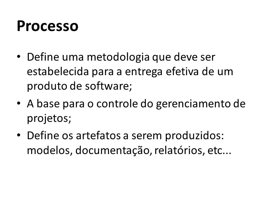 Processo Define uma metodologia que deve ser estabelecida para a entrega efetiva de um produto de software;