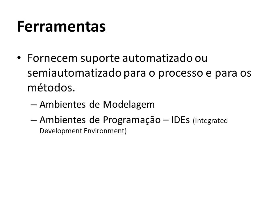 Ferramentas Fornecem suporte automatizado ou semiautomatizado para o processo e para os métodos. Ambientes de Modelagem.
