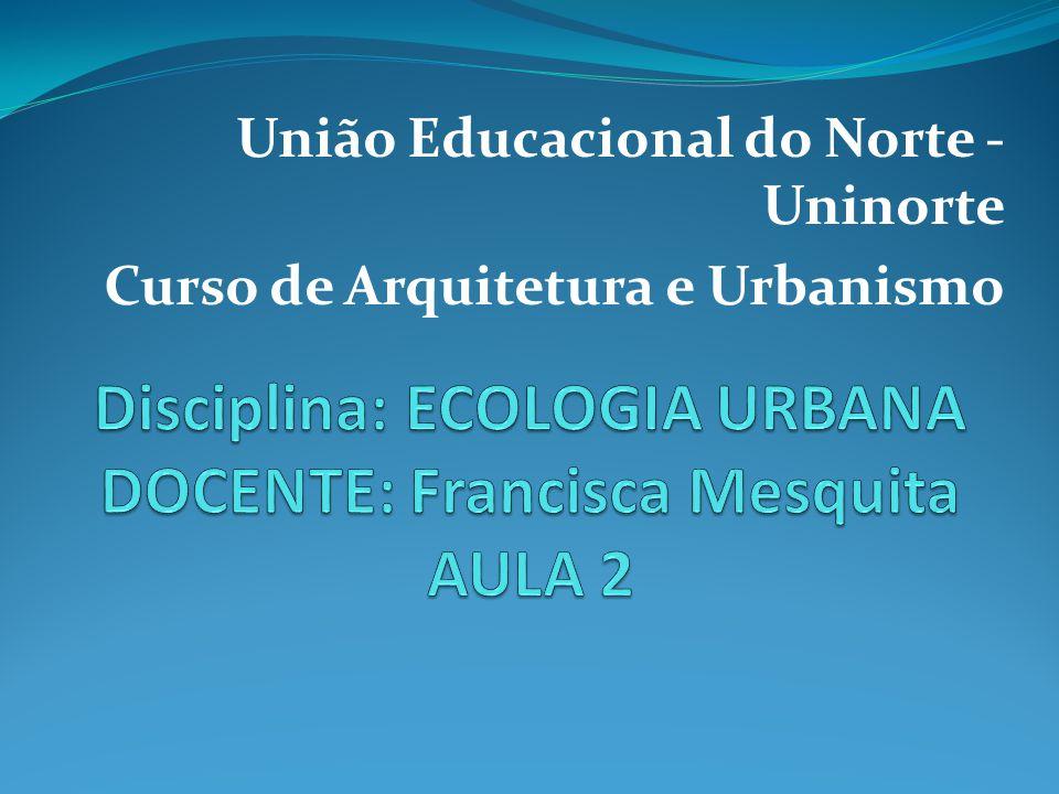 Disciplina: ECOLOGIA URBANA DOCENTE: Francisca Mesquita AULA 2