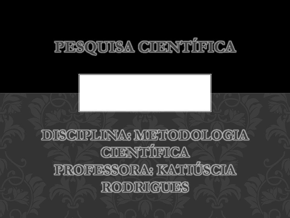 PESQUISA CIENTÍFICA Disciplina: Metodologia Científica Professora: Katiúscia Rodrigues