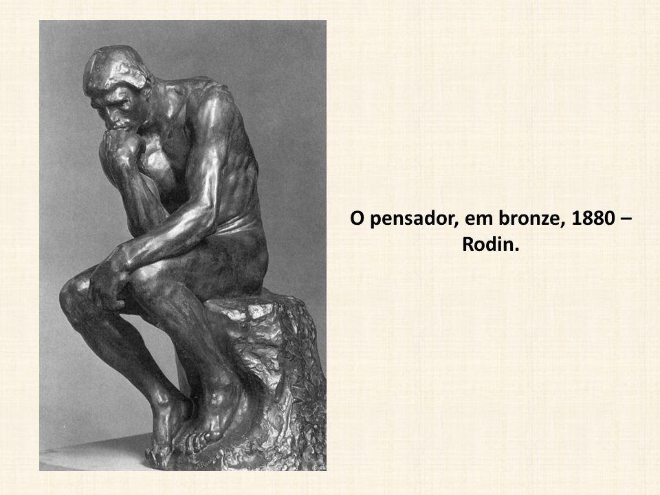 O pensador, em bronze, 1880 – Rodin.