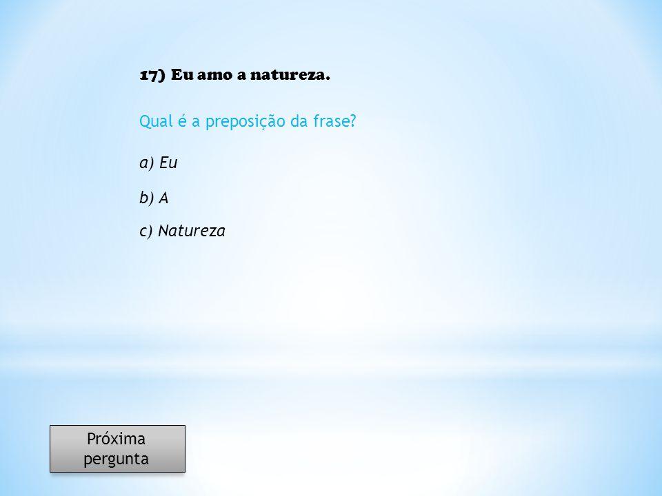 17) Eu amo a natureza. Qual é a preposição da frase a) Eu b) A c) Natureza Próxima pergunta