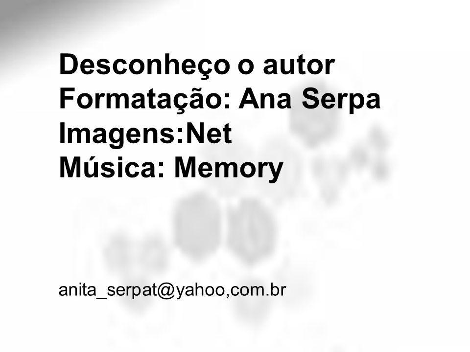 Desconheço o autor Formatação: Ana Serpa Imagens:Net Música: Memory anita_serpat@yahoo,com.br